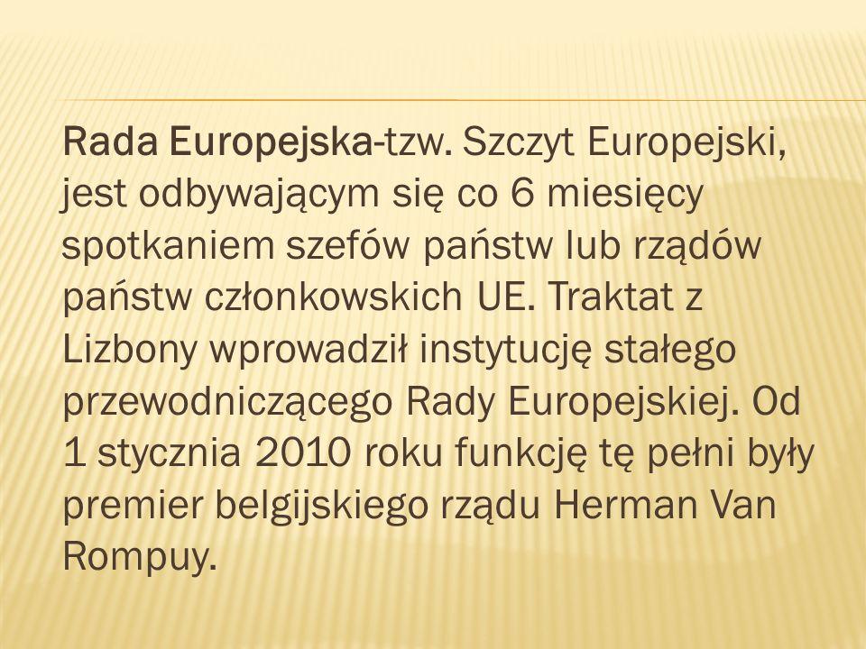 Rada Europejska-tzw. Szczyt Europejski, jest odbywającym się co 6 miesięcy spotkaniem szefów państw lub rządów państw członkowskich UE. Traktat z Lizb