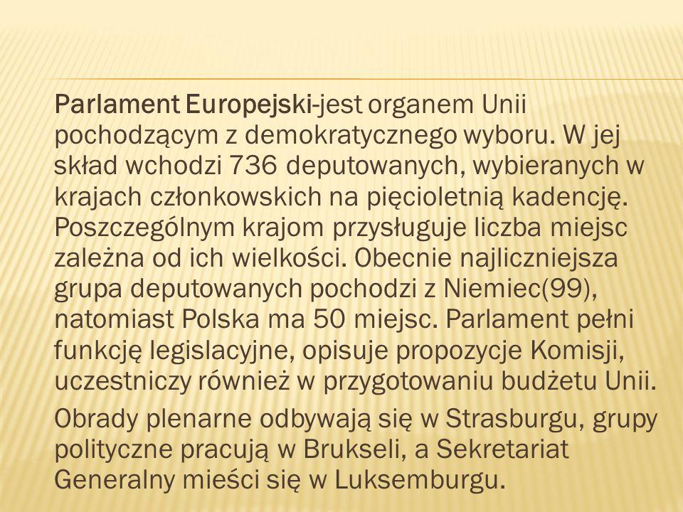 Parlament Europejski-jest organem Unii pochodzącym z demokratycznego wyboru. W jej skład wchodzi 736 deputowanych, wybieranych w krajach członkowskich