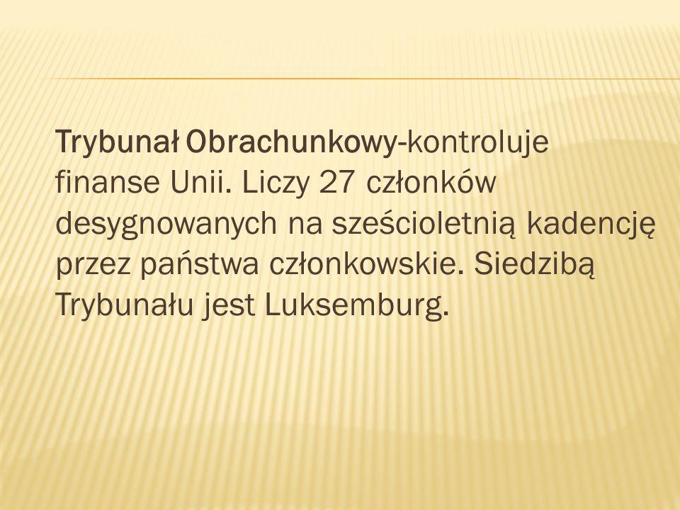 Trybunał Obrachunkowy-kontroluje finanse Unii. Liczy 27 członków desygnowanych na sześcioletnią kadencję przez państwa członkowskie. Siedzibą Trybunał