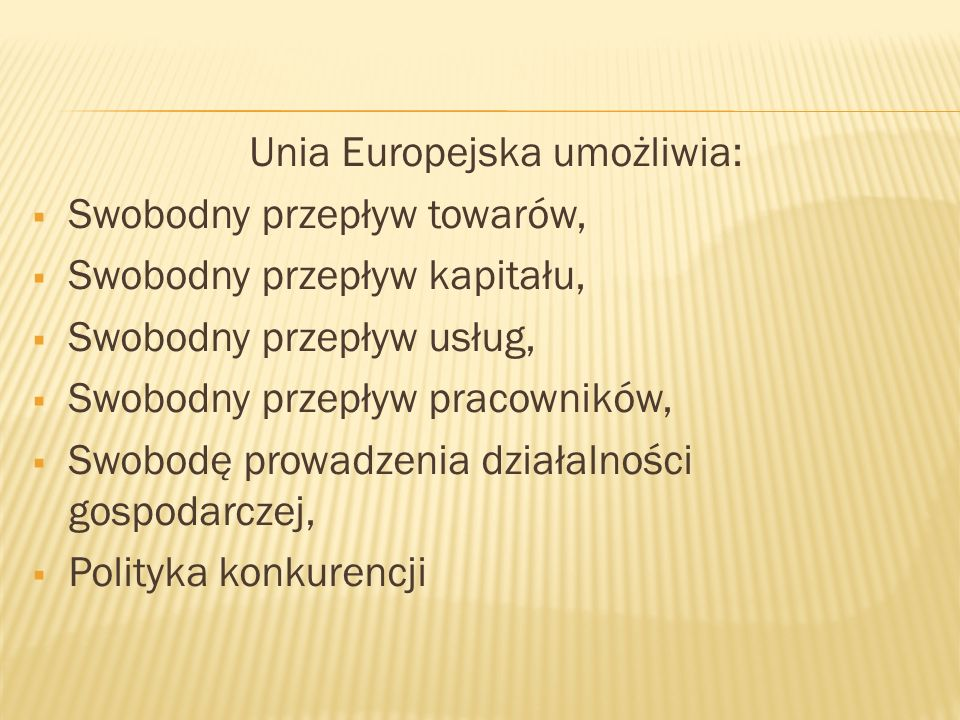 Unia Europejska umożliwia: Swobodny przepływ towarów, Swobodny przepływ kapitału, Swobodny przepływ usług, Swobodny przepływ pracowników, Swobodę prowadzenia działalności gospodarczej, Polityka konkurencji