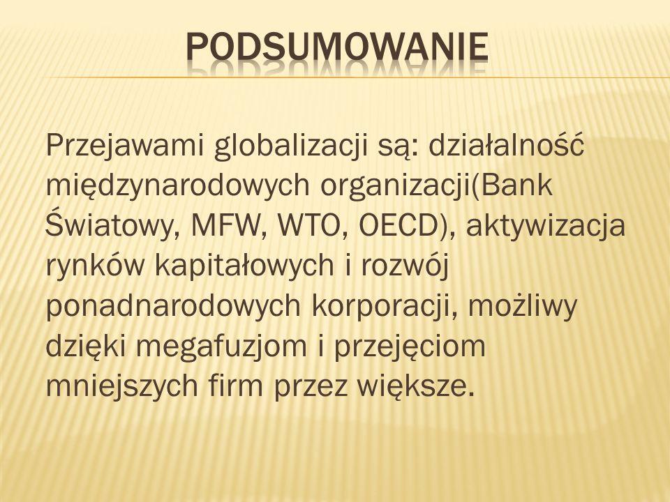Przejawami globalizacji są: działalność międzynarodowych organizacji(Bank Światowy, MFW, WTO, OECD), aktywizacja rynków kapitałowych i rozwój ponadnar