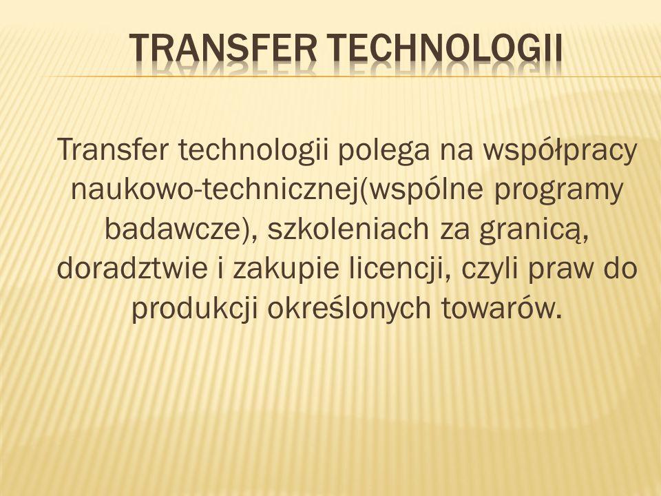 Transfer technologii polega na współpracy naukowo-technicznej(wspólne programy badawcze), szkoleniach za granicą, doradztwie i zakupie licencji, czyli praw do produkcji określonych towarów.