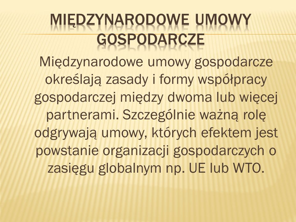 Międzynarodowe umowy gospodarcze określają zasady i formy współpracy gospodarczej między dwoma lub więcej partnerami. Szczególnie ważną rolę odgrywają