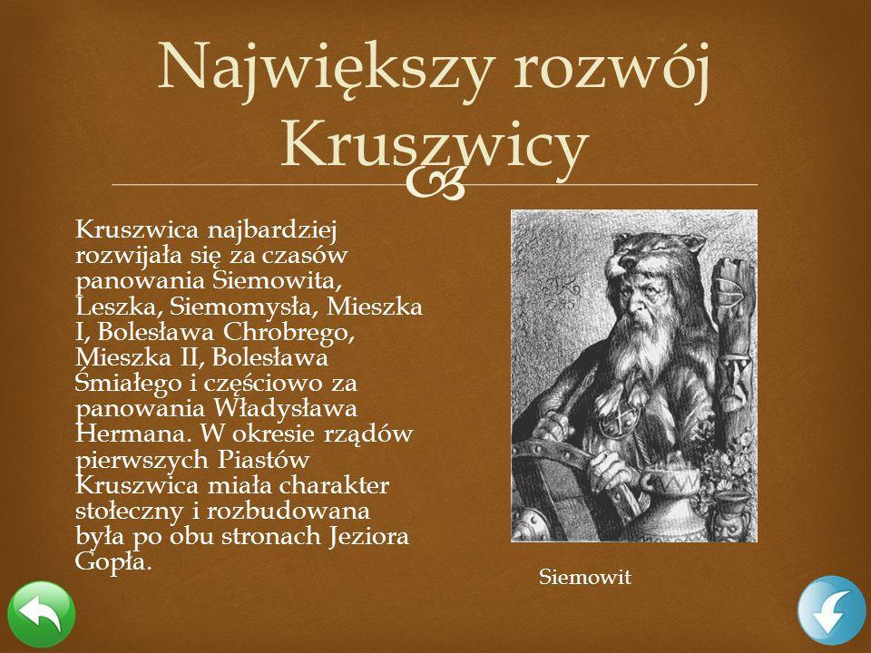 Kruszwica najbardziej rozwijała się za czasów panowania Siemowita, Leszka, Siemomysła, Mieszka I, Bolesława Chrobrego, Mieszka II, Bolesława Śmiałego