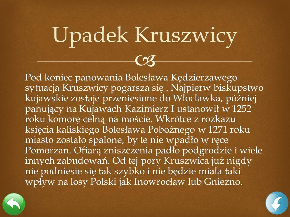 Pod koniec panowania Bolesława Kędzierzawego sytuacja Kruszwicy pogarsza się. Najpierw biskupstwo kujawskie zostaje przeniesione do Włocławka, później
