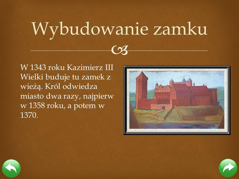 W 1343 roku Kazimierz III Wielki buduje tu zamek z wieżą. Król odwiedza miasto dwa razy, najpierw w 1358 roku, a potem w 1370. Wybudowanie zamku