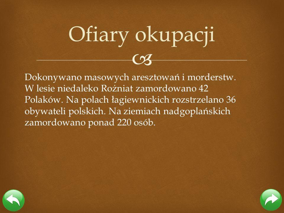 Dokonywano masowych aresztowań i morderstw. W lesie niedaleko Rożniat zamordowano 42 Polaków. Na polach łagiewnickich rozstrzelano 36 obywateli polski