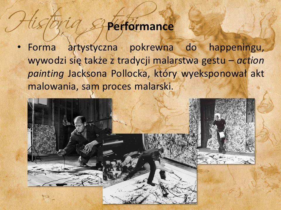 Performance Forma artystyczna pokrewna do happeningu, wywodzi się także z tradycji malarstwa gestu – action painting Jacksona Pollocka, który wyekspon