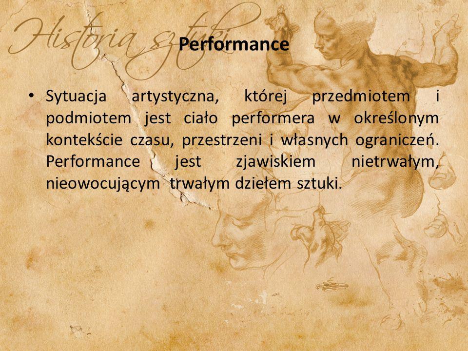 Performance Sytuacja artystyczna, której przedmiotem i podmiotem jest ciało performera w określonym kontekście czasu, przestrzeni i własnych ogranicze