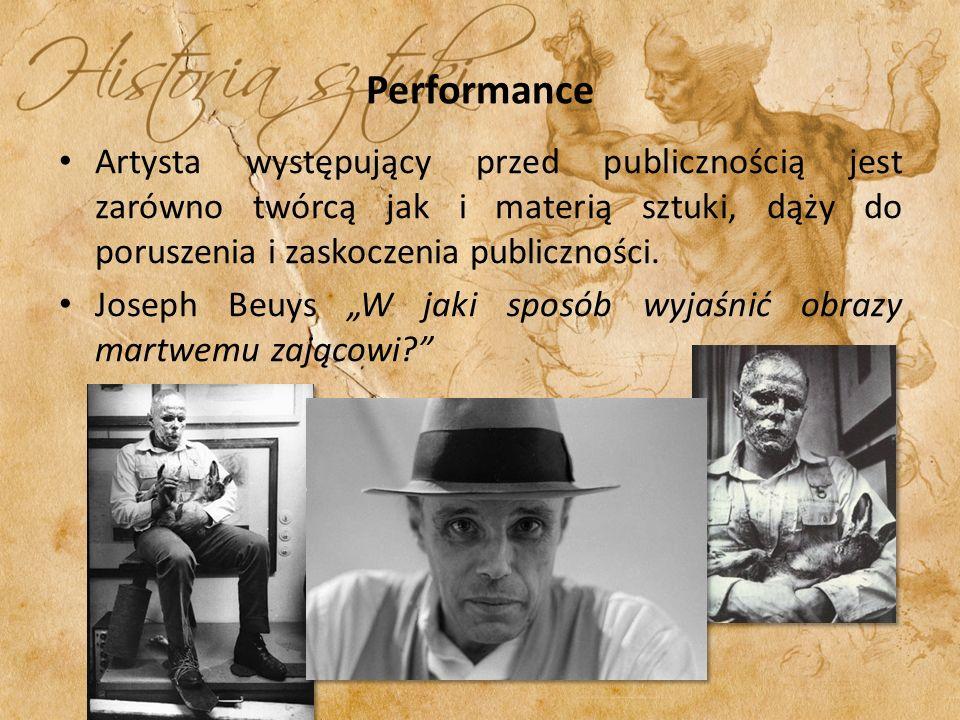 Performance Artysta występujący przed publicznością jest zarówno twórcą jak i materią sztuki, dąży do poruszenia i zaskoczenia publiczności. Joseph Be