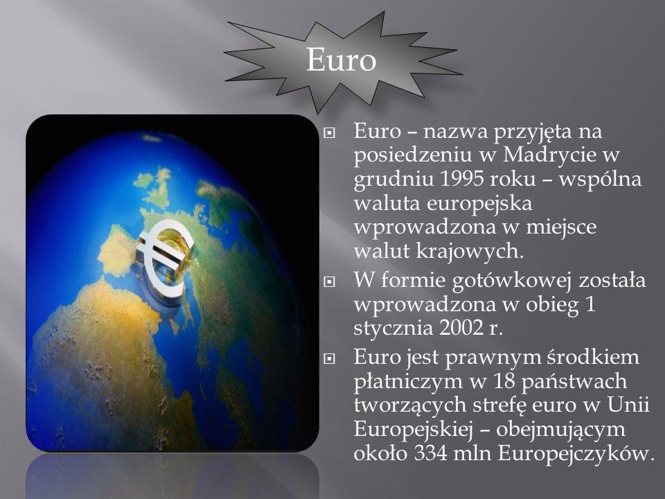 Euro – nazwa przyjęta na posiedzeniu w Madrycie w grudniu 1995 roku – wspólna waluta europejska wprowadzona w miejsce walut krajowych. W formie gotówk