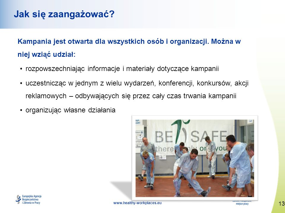13 www.healthy-workplaces.eu Jak się zaangażować? Kampania jest otwarta dla wszystkich osób i organizacji. Można w niej wziąć udział: rozpowszechniają
