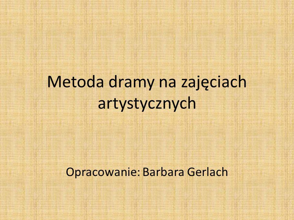 Metoda dramy na zajęciach artystycznych Opracowanie: Barbara Gerlach