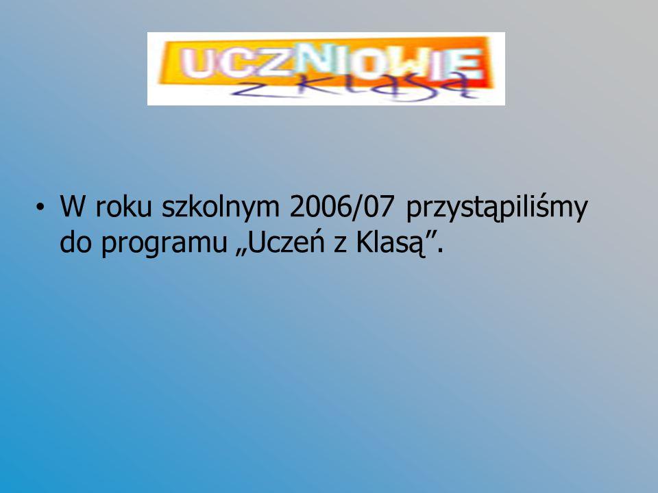 W roku szkolnym 2006/07 przystąpiliśmy do programu Uczeń z Klasą.
