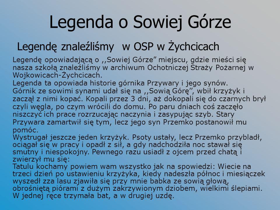 Legenda o Sowiej Górze Legendę znaleźliśmy w OSP w Żychcicach Legendę opowiadającą o,,Sowiej Górze miejscu, gdzie mieści się nasza szkołą znaleźliśmy w archiwum Ochotniczej Straży Pożarnej w Wojkowicach-Żychcicach.
