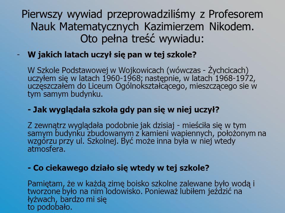 Pierwszy wywiad przeprowadziliśmy z Profesorem Nauk Matematycznych Kazimierzem Nikodem. Oto pełna treść wywiadu: -W jakich latach uczył się pan w tej