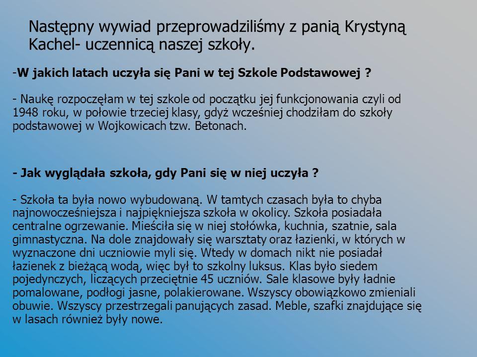 Następny wywiad przeprowadziliśmy z panią Krystyną Kachel- uczennicą naszej szkoły. -W jakich latach uczyła się Pani w tej Szkole Podstawowej ? - Nauk