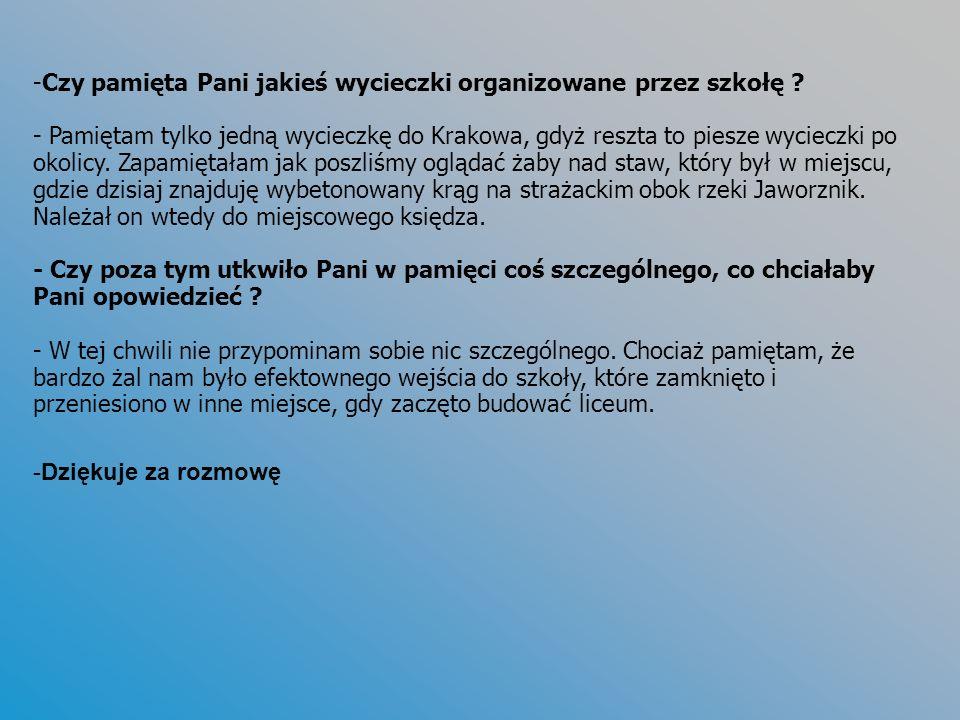 -Czy pamięta Pani jakieś wycieczki organizowane przez szkołę ? - Pamiętam tylko jedną wycieczkę do Krakowa, gdyż reszta to piesze wycieczki po okolicy