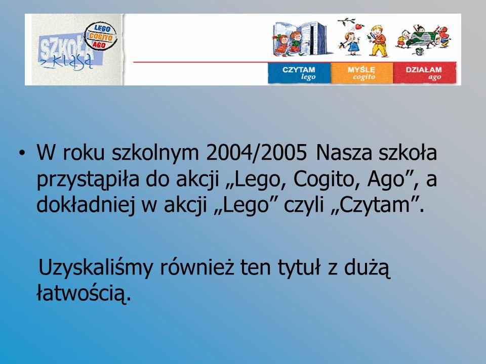 W roku szkolnym 2004/2005 Nasza szkoła przystąpiła do akcji Lego, Cogito, Ago, a dokładniej w akcji Lego czyli Czytam. Uzyskaliśmy również ten tytuł z