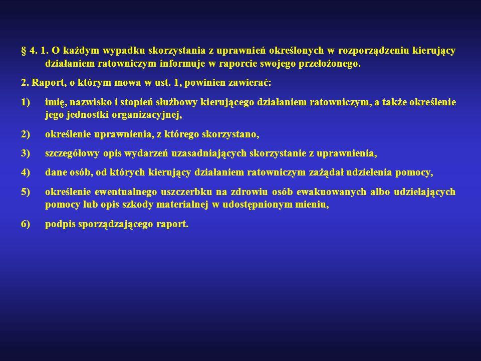 § 4. 1. O każdym wypadku skorzystania z uprawnień określonych w rozporządzeniu kierujący działaniem ratowniczym informuje w raporcie swojego przełożon