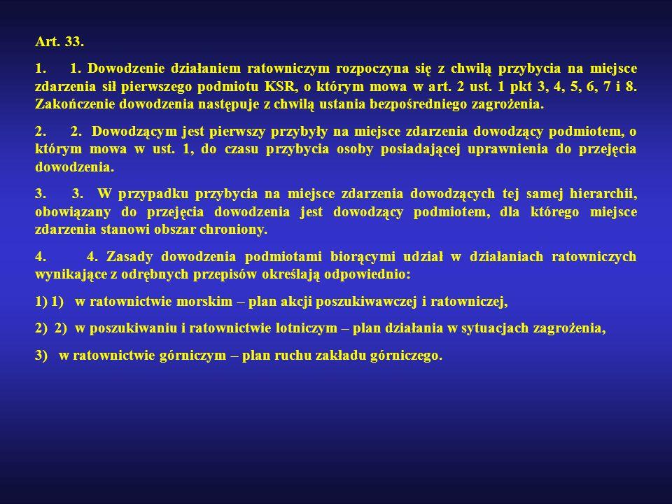 Art. 33. 1. 1. Dowodzenie działaniem ratowniczym rozpoczyna się z chwilą przybycia na miejsce zdarzenia sił pierwszego podmiotu KSR, o którym mowa w a