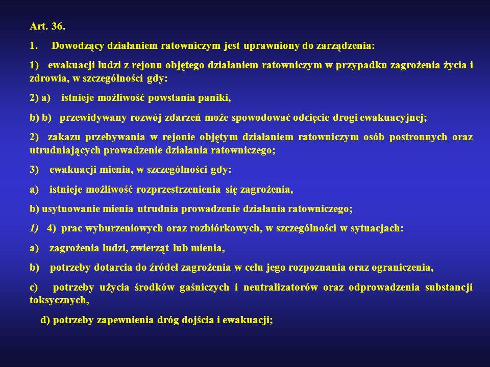Art. 36. 1. Dowodzący działaniem ratowniczym jest uprawniony do zarządzenia: 1) ewakuacji ludzi z rejonu objętego działaniem ratowniczym w przypadku z