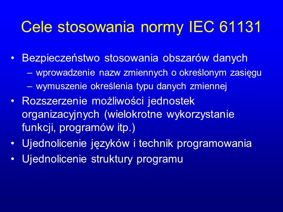Cele stosowania normy IEC 61131 Bezpieczeństwo stosowania obszarów danych –wprowadzenie nazw zmiennych o określonym zasięgu –wymuszenie określenia typu danych zmiennej Rozszerzenie możliwości jednostek organizacyjnych (wielokrotne wykorzystanie funkcji, programów itp.) Ujednolicenie języków i technik programowania Ujednolicenie struktury programu