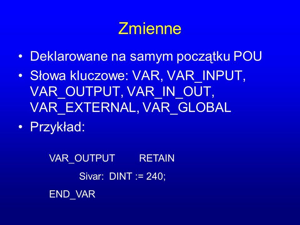 Zmienne Deklarowane na samym początku POU Słowa kluczowe: VAR, VAR_INPUT, VAR_OUTPUT, VAR_IN_OUT, VAR_EXTERNAL, VAR_GLOBAL Przykład: VAR_OUTPUTRETAIN