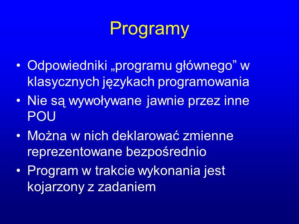 Programy Odpowiedniki programu głównego w klasycznych językach programowania Nie są wywoływane jawnie przez inne POU Można w nich deklarować zmienne reprezentowane bezpośrednio Program w trakcie wykonania jest kojarzony z zadaniem