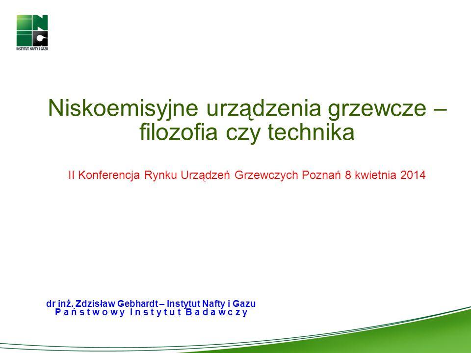 Niskoemisyjne urządzenia grzewcze – filozofia czy technika II Konferencja Rynku Urządzeń Grzewczych Poznań 8 kwietnia 2014 dr inż. Zdzisław Gebhardt –
