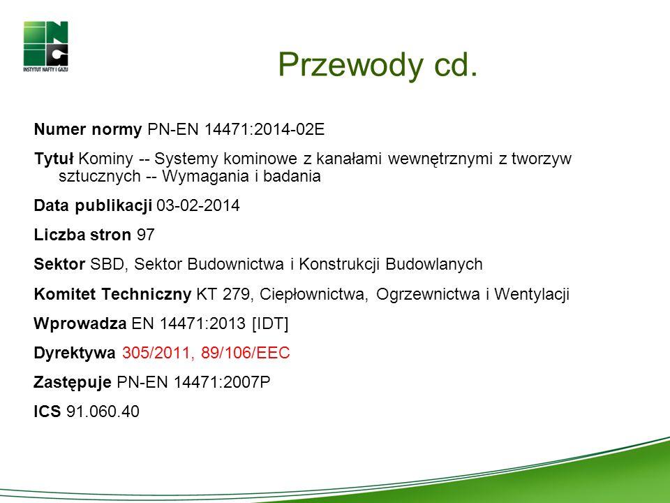 Przewody cd. Numer normy PN-EN 14471:2014-02E Tytuł Kominy -- Systemy kominowe z kanałami wewnętrznymi z tworzyw sztucznych -- Wymagania i badania Dat