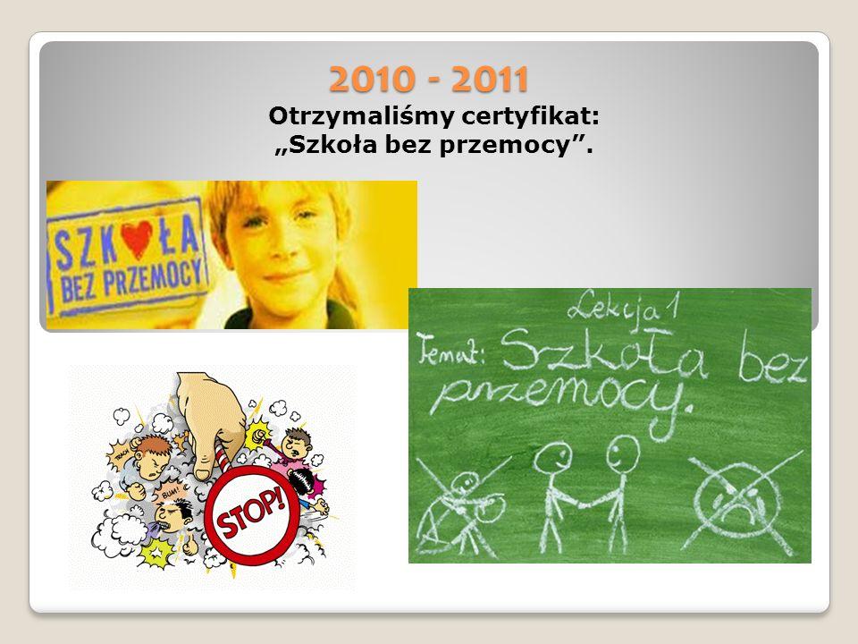 2010 - 2011 Otrzymaliśmy certyfikat: Szkoła bez przemocy.