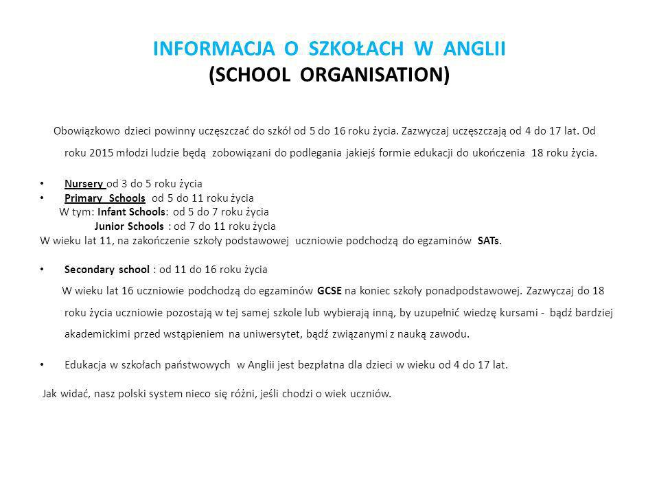 INFORMACJA O SZKOŁACH W ANGLII (SCHOOL ORGANISATION) Obowiązkowo dzieci powinny uczęszczać do szkół od 5 do 16 roku życia. Zazwyczaj uczęszczają od 4