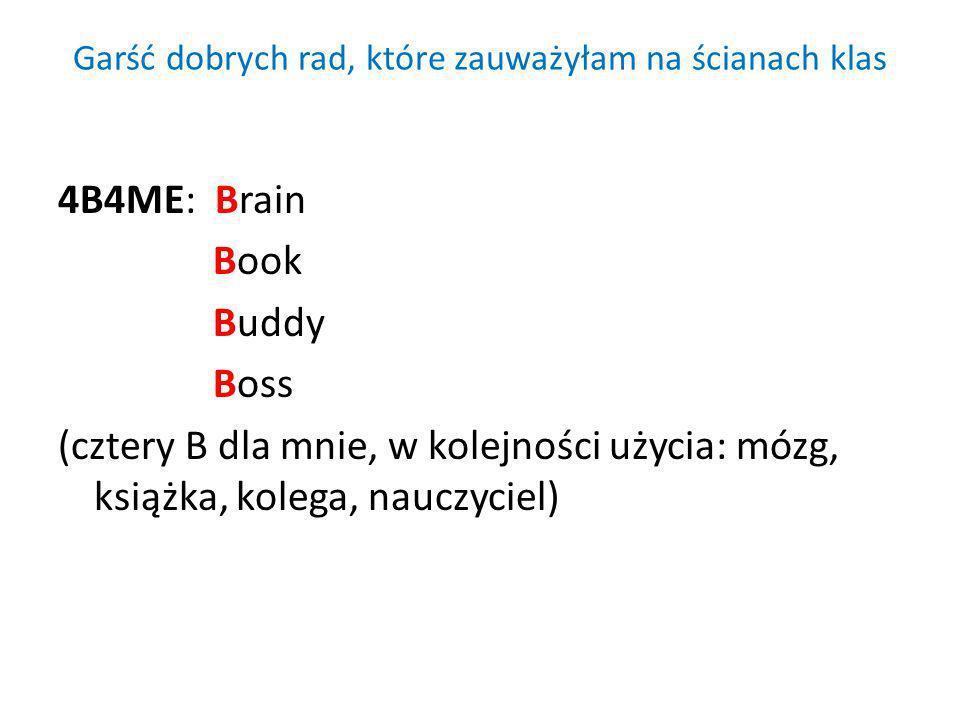 Garść dobrych rad, które zauważyłam na ścianach klas 4B4ME: Brain Book Buddy Boss (cztery B dla mnie, w kolejności użycia: mózg, książka, kolega, nauc