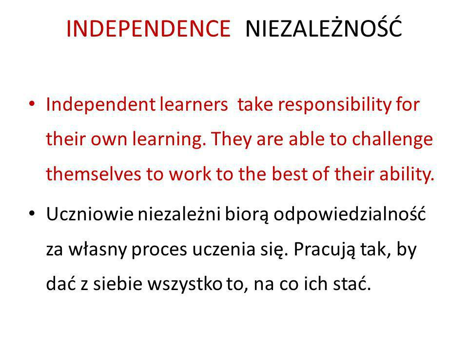 INDEPENDENCE NIEZALEŻNOŚĆ Independent learners take responsibility for their own learning.