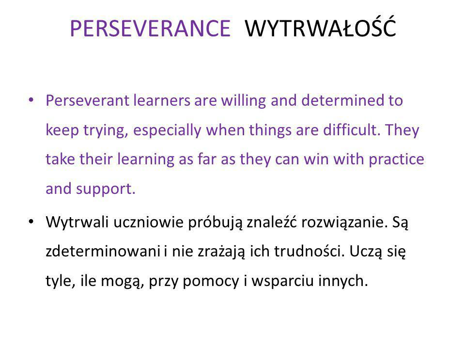 PERSEVERANCE WYTRWAŁOŚĆ Perseverant learners are willing and determined to keep trying, especially when things are difficult.