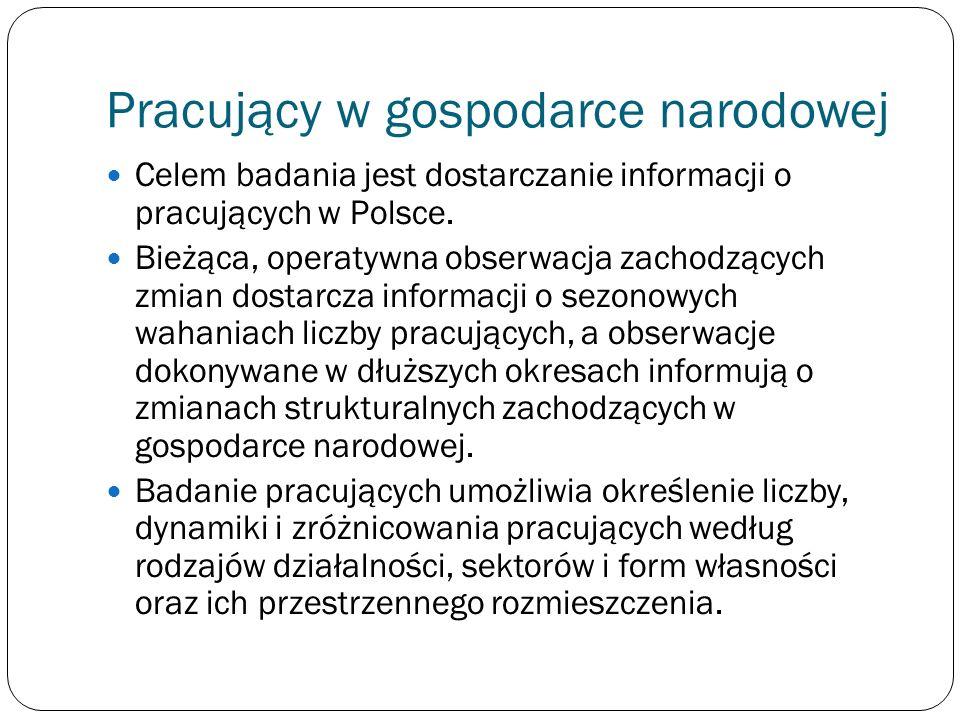Pracujący w gospodarce narodowej Celem badania jest dostarczanie informacji o pracujących w Polsce. Bieżąca, operatywna obserwacja zachodzących zmian