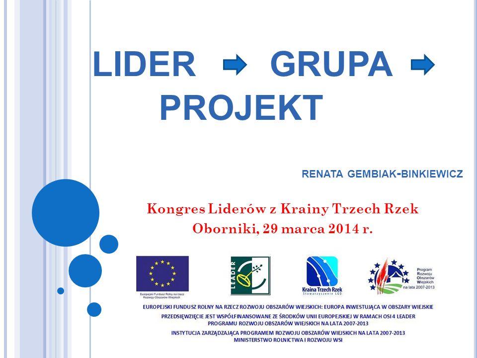 LIDER GRUPA PROJEKT Kongres Liderów z Krainy Trzech Rzek Oborniki, 29 marca 2014 r. RENATA GEMBIAK - BINKIEWICZ
