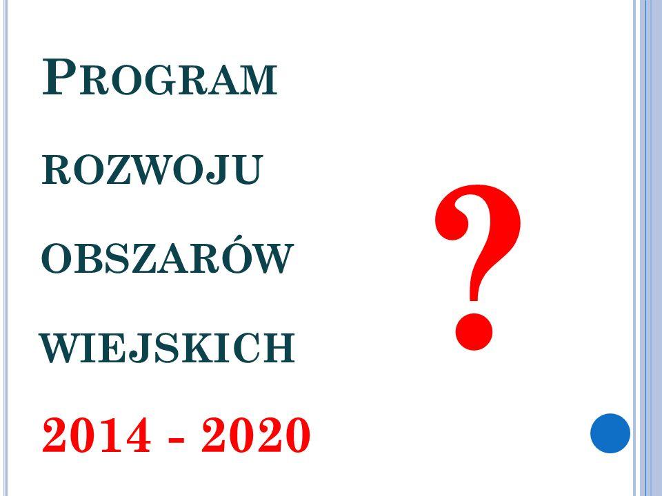 P ROGRAM ROZWOJU OBSZARÓW WIEJSKICH 2014 - 2020 ?