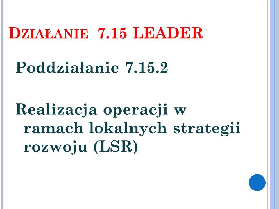 D ZIAŁANIE 7.15 LEADER Poddziałanie 7.15.2 Realizacja operacji w ramach lokalnych strategii rozwoju (LSR)