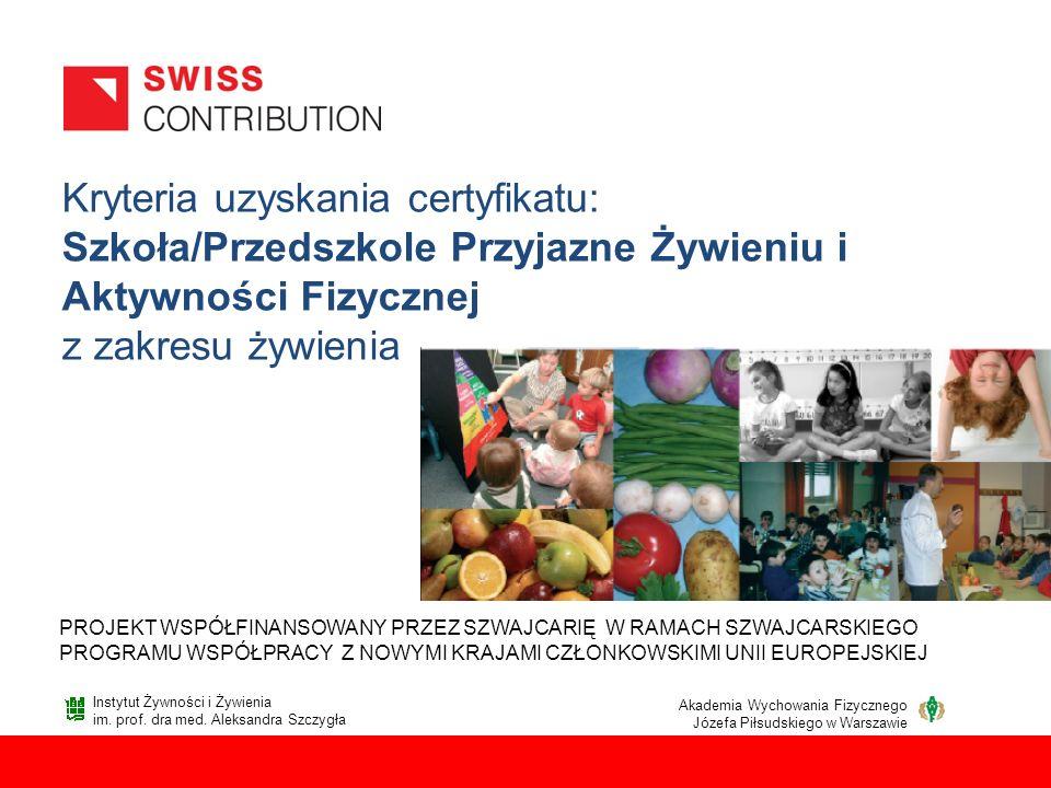 Kryteria uzyskania certyfikatu: Szkoła/Przedszkole Przyjazne Żywieniu i Aktywności Fizycznej z zakresu żywienia PROJEKT WSPÓŁFINANSOWANY PRZEZ SZWAJCA