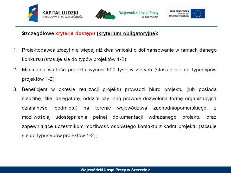 Wojewódzki Urząd Pracy w Szczecinie Szczegółowe kryteria dostępu (kryterium obligatoryjne): 1.Projektodawca złożył nie więcej niż dwa wnioski o dofinansowanie w ramach danego konkursu (stosuje się do typów projektów 1-2); 2.Minimalna wartość projektu wynosi 500 tysięcy złotych (stosuje się do typu/typów projektów 1-2); 3.Beneficjent w okresie realizacji projektu prowadzi biuro projektu (lub posiada siedzibę, filię, delegaturę, oddział czy inną prawnie dozwolona formę organizacyjną działalności podmiotu) na terenie województwa zachodniopomorskiego, z możliwością udostępnienia pełnej dokumentacji wdrażanego projektu oraz zapewniające uczestnikom możliwość osobistego kontaktu z kadrą projektu (stosuje się do typu/typów projektów 1-2);
