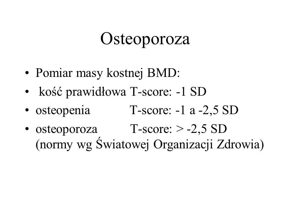 Osteoporoza Pomiar masy kostnej BMD: kość prawidłowa T-score: -1 SD osteopenia T-score: -1 a -2,5 SD osteoporoza T-score: > -2,5 SD (normy wg Światowej Organizacji Zdrowia)