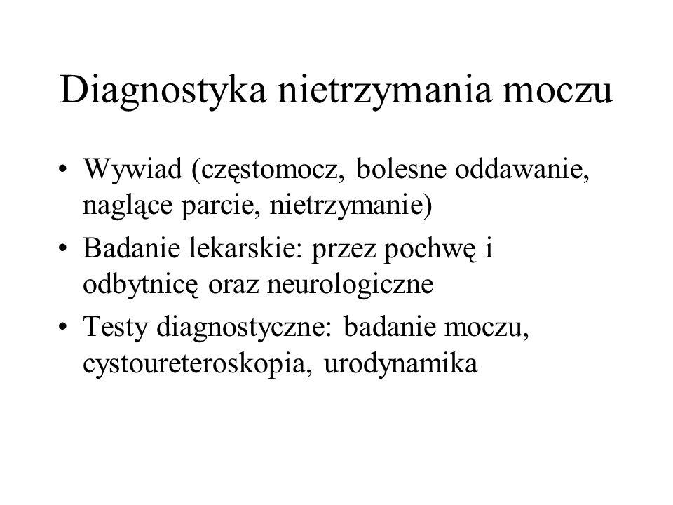 Diagnostyka nietrzymania moczu Wywiad (częstomocz, bolesne oddawanie, naglące parcie, nietrzymanie) Badanie lekarskie: przez pochwę i odbytnicę oraz neurologiczne Testy diagnostyczne: badanie moczu, cystoureteroskopia, urodynamika