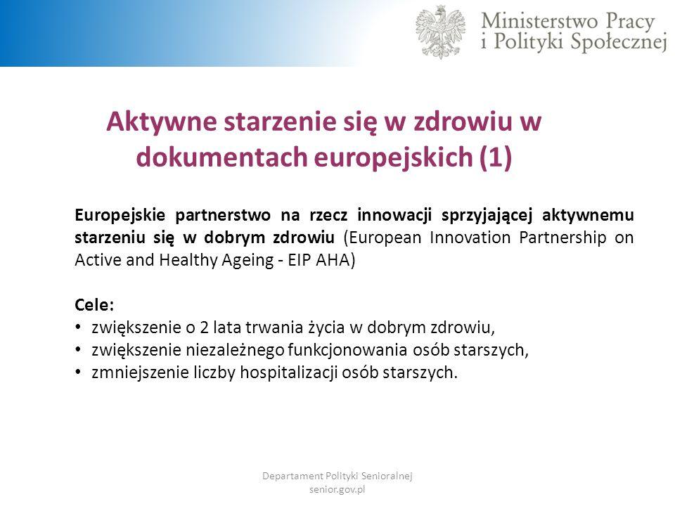 Aktywne starzenie się w zdrowiu w dokumentach europejskich (1) Europejskie partnerstwo na rzecz innowacji sprzyjającej aktywnemu starzeniu się w dobrym zdrowiu (European Innovation Partnership on Active and Healthy Ageing - EIP AHA) Cele: zwiększenie o 2 lata trwania życia w dobrym zdrowiu, zwiększenie niezależnego funkcjonowania osób starszych, zmniejszenie liczby hospitalizacji osób starszych.