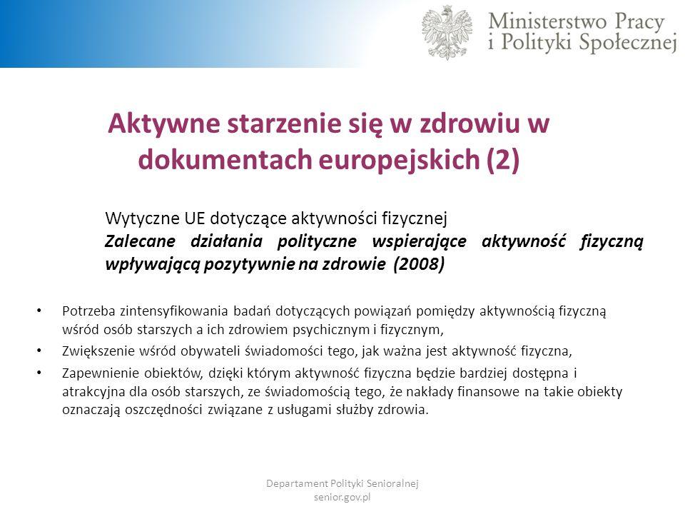 Aktywne starzenie się w zdrowiu w dokumentach europejskich (2) Wytyczne UE dotyczące aktywności fizycznej Zalecane działania polityczne wspierające aktywność fizyczną wpływającą pozytywnie na zdrowie (2008) Potrzeba zintensyfikowania badań dotyczących powiązań pomiędzy aktywnością fizyczną wśród osób starszych a ich zdrowiem psychicznym i fizycznym, Zwiększenie wśród obywateli świadomości tego, jak ważna jest aktywność fizyczna, Zapewnienie obiektów, dzięki którym aktywność fizyczna będzie bardziej dostępna i atrakcyjna dla osób starszych, ze świadomością tego, że nakłady finansowe na takie obiekty oznaczają oszczędności związane z usługami służby zdrowia.