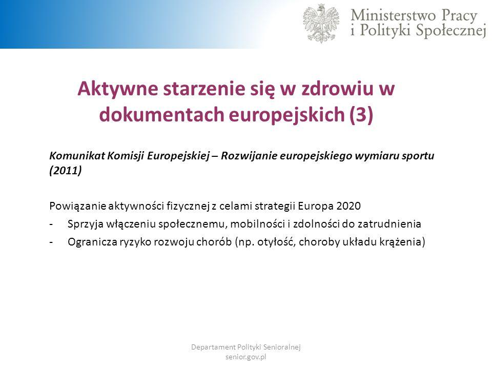 Aktywne starzenie się w zdrowiu w dokumentach europejskich (3) Komunikat Komisji Europejskiej – Rozwijanie europejskiego wymiaru sportu (2011) Powiązanie aktywności fizycznej z celami strategii Europa 2020 -Sprzyja włączeniu społecznemu, mobilności i zdolności do zatrudnienia -Ogranicza ryzyko rozwoju chorób (np.