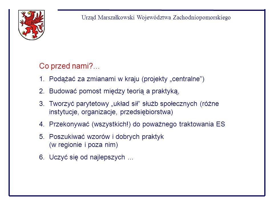 Urząd Marszałkowski Województwa Zachodniopomorskiego Co przed nami?... 1.Podążać za zmianami w kraju (projekty centralne) 2.Budować pomost między teor