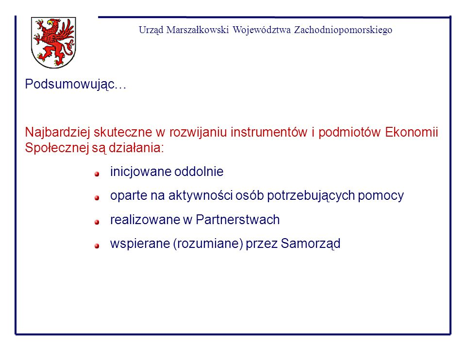 Urząd Marszałkowski Województwa Zachodniopomorskiego Podsumowując… Najbardziej skuteczne w rozwijaniu instrumentów i podmiotów Ekonomii Społecznej są