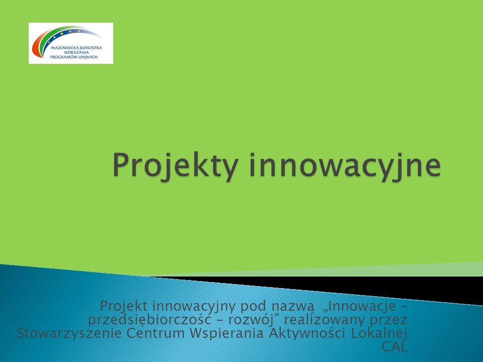 Projekt innowacyjny pod nazwą Innowacje – przedsiębiorczość – rozwój realizowany przez Stowarzyszenie Centrum Wspierania Aktywności Lokalnej CAL